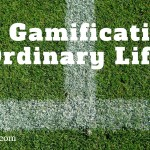 The Gamification of Ordinary Life